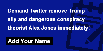 Demand Twitter remove Trump ally and dangerous conspiracy theorist Alex Jones immediately!